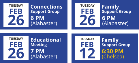 Connections TUESDAY FEB 26 (Alabaster) 6 PM Support Group Family TUESDAY FEB 26 (Alabaster) 6 PM Support Group Educational TUESDAY 26 (Alabaster) 7 PM Meeting FEB Family TUESDAY FEB 12 (Chelsea) 6:30 PM Support Group